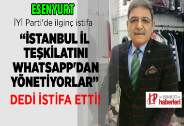 İYİ Parti Esenyurt İlçe Başkanı istifa etti!