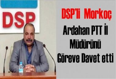 DSP'li  Morkoç Ardahan PTT İl Müdürünü Göreve Davet etti
