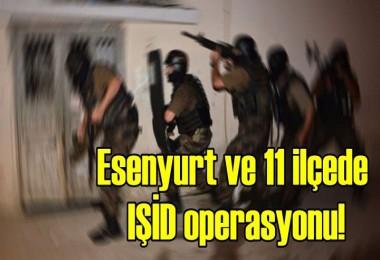 Esenyurt ve 11 ilçede IŞİD operasyonu!