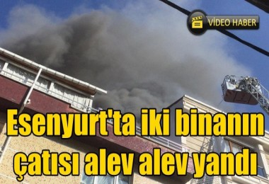 Esenyurt'ta iki binanın çatısı alev alev yandı