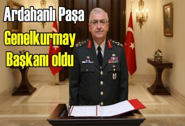Ardahanlı Paşa Genelkurmay Başkanı oldu