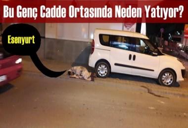 Esenyurt'ta Cadde Ortası'nda Yatan Bir Genç!