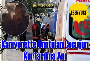 Kamyonetin içinde unutulan çocuk boğulmaktan son anda kurtarıldı