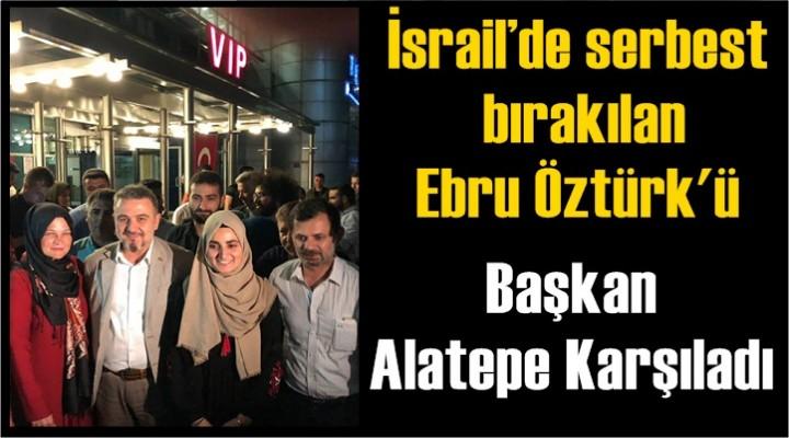 İsrail'de serbest bırakılan Ebru Öztürk'ü Başkan Alatepe Karşıladı