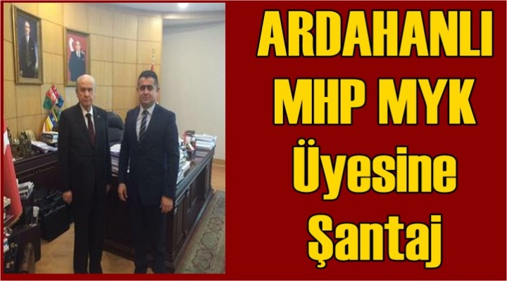 Ardahanlı MHP Myk Üyesine Şantaj