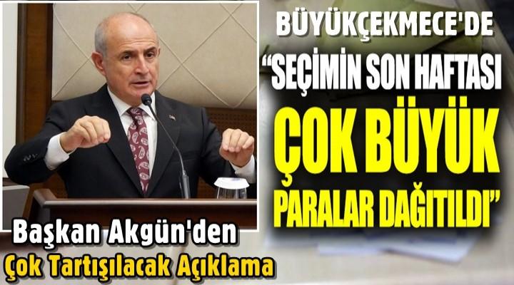 Başkan Akgün; Seçimin son haftası çok büyük paralar dağıtıldı