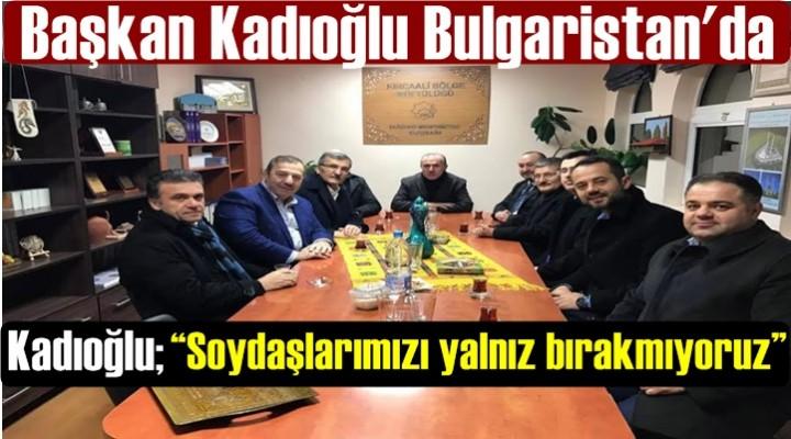 Başkan Kadıoğlu Bulgaristan'da