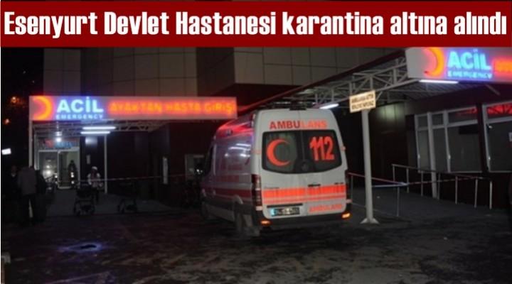 Esenyurt Devlet Hastanesi karantina altına alındı